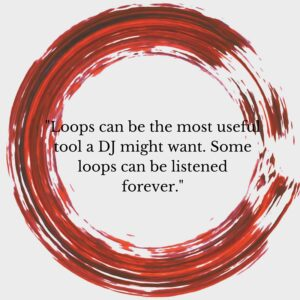 Loops can be the most useful tool a DJ might want. Some loops can be listened to forever.